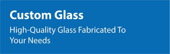 High Quality Glass Fabricated to Your Needs