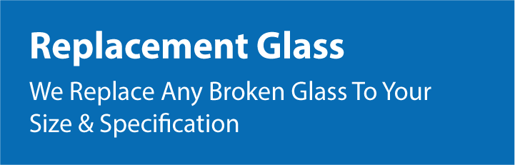 We Replace Any Broken Glass to Your Size and Specification